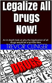 legalization of all drugs essay All of these drugs were also used recreationally, and cocaine, in particular, was a   the same dynamic would most likely occur with drug legalization: some.