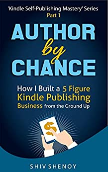 Author By Chance: How I Built a 5 Figure Kindle Publishing Business from the Ground Up (Kindle Self-Publishing Mastery Book 1) by [Shenoy, Shiv]