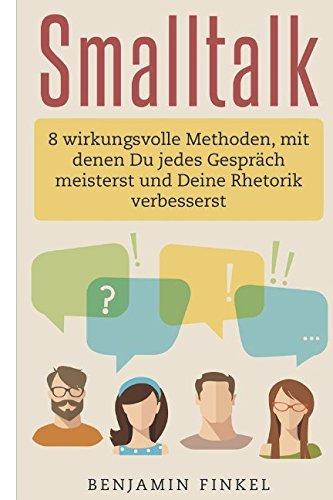 Smalltalk: 8 wirkungsvolle Methoden, mit denen Du jedes Gespräch meisterst und Deine Rhetorik verbesserst (German Edition)