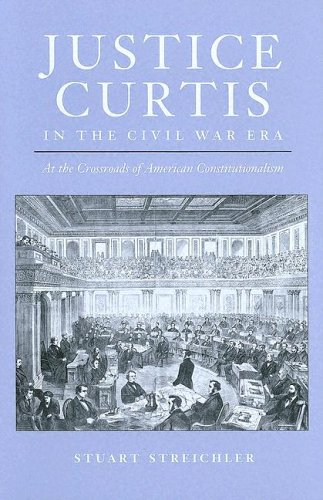Justice Curtis in the Civil War Era: At the Crossroads of American Constitutionalism (Constitutionalism and Democracy)