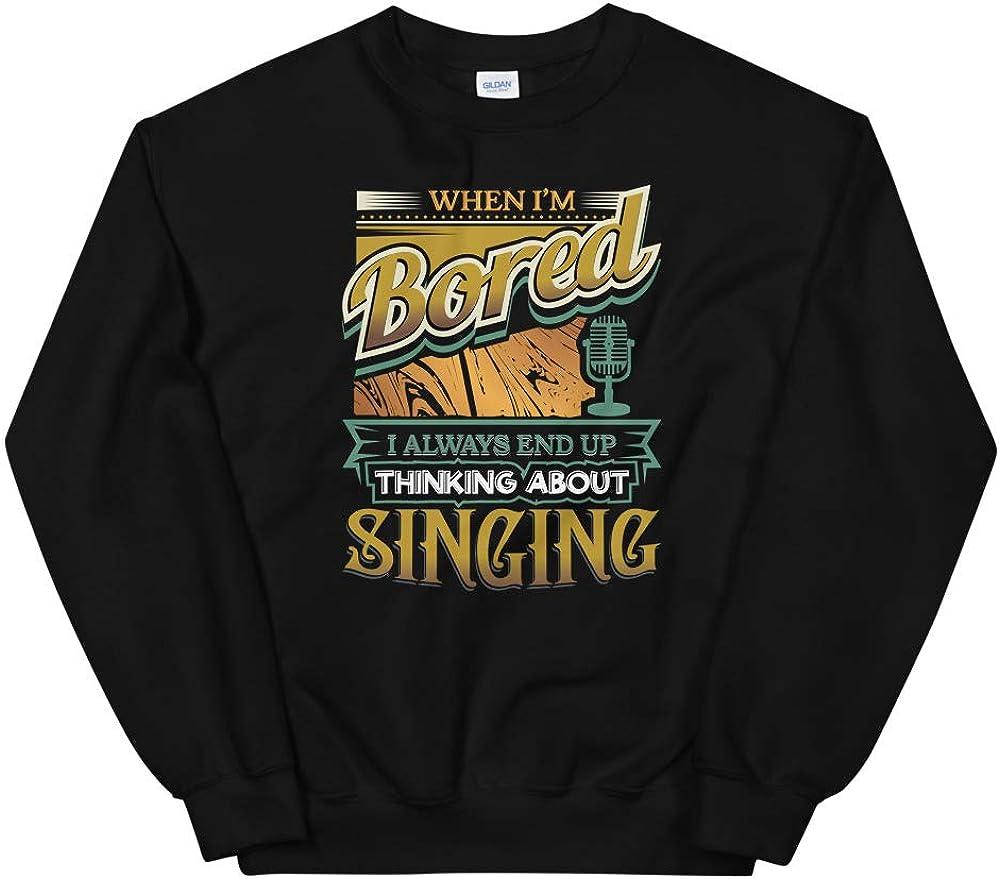 When Im Bored Always End Up Thinking Singing Unisex Sweatshirt