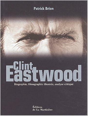 Lire en ligne Clint Eastwood. Biographie, filmographie illustrée, analyse critique pdf, epub ebook