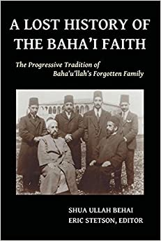 A Lost History of the Baha'i Faith: The Progressive Tradition of Baha'u'llah's Forgotten Family by Behai, Shua Ullah (2014)
