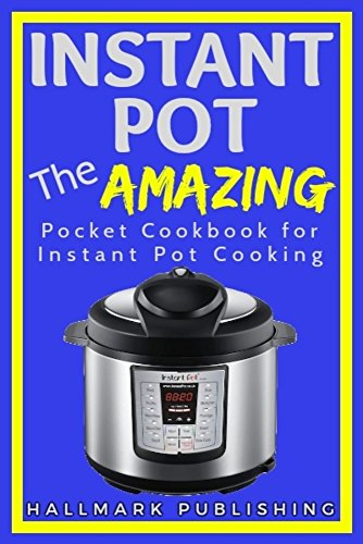 Instant Pot: The AMAZING Pocket Cookbook for Instant Pot Cooking (1,500 Bonus Recipes! Instant Pot, Instant Pot Recipes, Instant Pot Cookbook, Pressure Cooker Recipes, Pressure Cooker Cookbook) by Hallmark Publishing