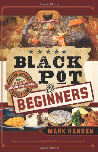 Black Pot For Beginners: Sure-Fire Methods to Get a Great Dutch Oven Dish Every Time by Mark Hansen