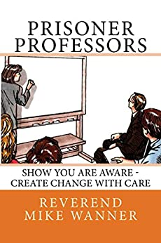Prisoner Professors: Show You Are Aware - Create Change With Care by [Wanner, Reverend Mike]