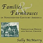 Families and Farmhouses in Nineteenth-Century Amerca: Vernacular Design and Social Change | Sally McMurry