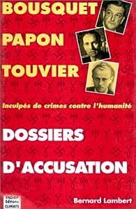 Dossiers d'accusation. Bousquet, Papon, Touvier : inculpés de crimes contre l'humanité par Bernard Lambert