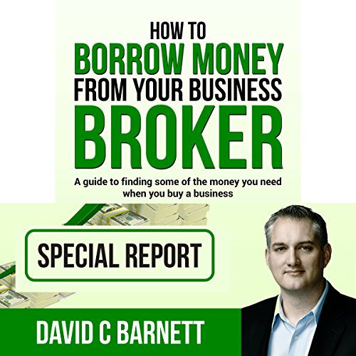 How to Borrow Money from Your Business Broker: A Guide to Finding Some of the Money You Need When You Buy a Business