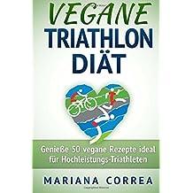 VEGANE TRIATHLON Diat: Genie 50 vegane Rezepte ideal fur Hochleistungs-Triathleten