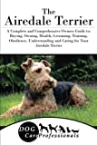 The Airedale Terrier: A Complete and Comprehensive Owners Guide to: Buying, Owning, Health, Grooming, Training, Obedience, Understanding and Caring ... to Caring for a Dog from a Puppy to Old Age)