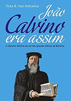 João Calvino Era Assim: A vibrante história de um dos grandes líderes da Reforma por [Van Halsema, Thea B.]