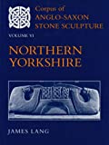 Corpus of Anglo-Saxon Stone Sculpture in England Vol. VI : Northern Yorkshire, Lang, James, 0197262562