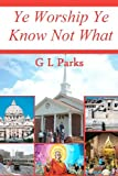 Ye Worship Ye Know Not What, G. L. Parks, 145286697X