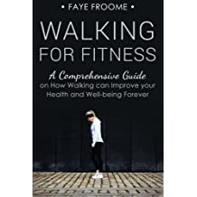 Walking for Fitness: A Comprehensive Guide on How Walking can Improve your Health and Well-being Forever (Health, Fitness, and Diet Series) (Volume 1)