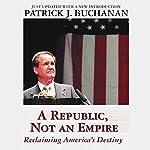 A Republic, Not an Empire: Reclaiming America's Destiny  | Patrick J. Buchanan
