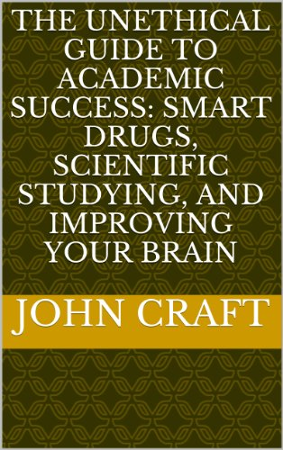 The Unethical Guide to Academic Success: Smart Drugs, Scientific Studying, and Improving Your Brain