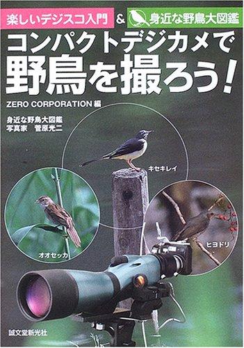 コンパクトデジカメで野鳥を撮ろう!―楽しいデジスコ入門&身近な野鳥大図鑑