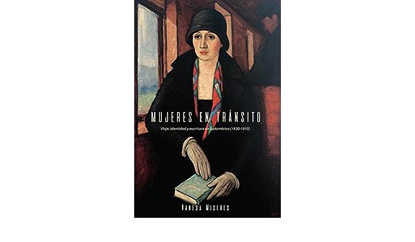 Mujeres en tránsito: Viaje, identidad y escritura en Sudamérica 1830-1910 : 311 North Carolina Studies in the Romance Languages and Literatures: Amazon.es: Miseres, Vanesa: Libros
