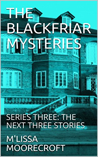THE BLACKFRIAR MYSTERIES: SERIES THREE: THE NEXT THREE STORIES by [MOORECROFT, M'LISSA]