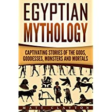 Egyptian Mythology: Captivating Stories of the Gods, Goddesses, Monsters and Mortals (Norse Mythology - Egyptian Mythology - Greek Mythology Book 2)