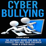 Cyberbullying: The Ultimate Guide for How to Protect You and Your Children from a Cyber Bully | Caesar Lincoln