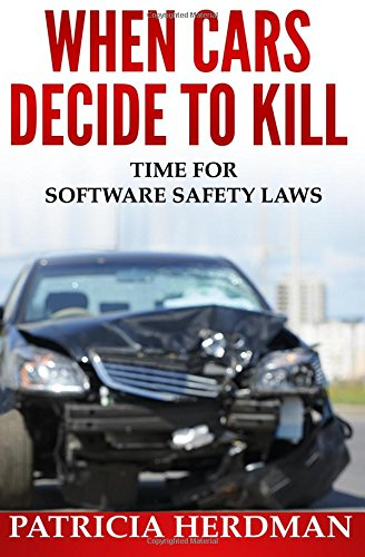 Read Online When Cars Decide to Kill: Time for Software Safety Laws (Quality Matters) (Volume 1) PDF