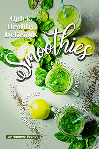 Quick, Healthy, Delicious Smoothies: A Recipe Book Every Smoothie Lover Should Have
