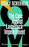 The Case Against Lame Duck Impeachment, Bruce A. Ackerman, 1583220046
