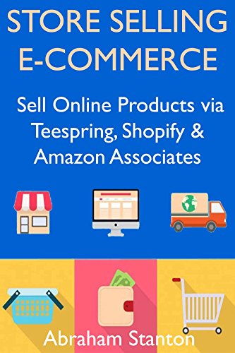 Store Selling Ecommerce:  Sell Online Products via Teespring, Shopify & Amazon Associates