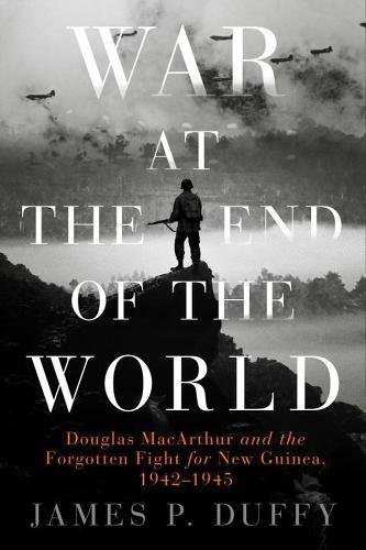 War at the End of the World: Douglas MacArthur and the Forgotten Fight For New Guinea, 1942-1945