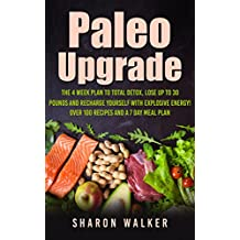 Paleo Upgrade : The 4 Week To Fully Detox, Lose Up To 30 Pounds And Recharge Yourself With Explosive Energy!: With Over 100 Recipes and a 7 Day Meal Plan
