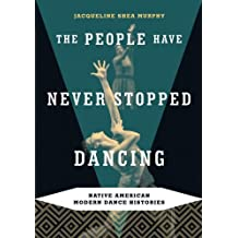 The People Have Never Stopped Dancing: Native American Modern Dance Histories