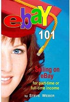 eBay 101: Selling on eBay For Part-time or Full-time Income, Beginner to PowerSeller in 90 Days by [Weber, Steve]