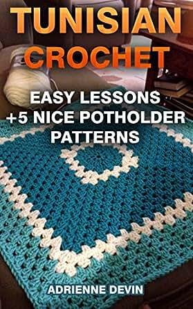 Crochet Patterns Lessons : Tunisian Crochet: Easy Lessons + 5 Nice Potholder Patterns: (Crochet ...