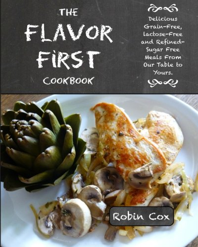 The Flavor First Cookbook: Delicious Grain-Free, Lactose-Free and Refined-Sugar Free Meals From Our Table to Yours. by CreateSpace Independent Publishing Platform