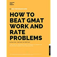 How to Beat GMAT Work and Rate Problems: Simple Techniques to Crack Even the Most Fearsome GMAT Work or Rates Questions (GMAT Guides Series Book 1)