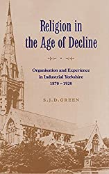 Religion in the Age of Decline: Organisation and Experience in Industrial Yorkshire, 1870-1920