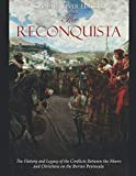 The Reconquista: The History and Legacy of the Conflicts Between the Moors and Christians on the Iberian Peninsula