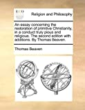 An Essay Concerning the Restoration of Primitive Christianity, in a Conduct Truly Pious and Religious the Second Edition with Additions by Thomas Be, Thomas Beaven, 1170563996