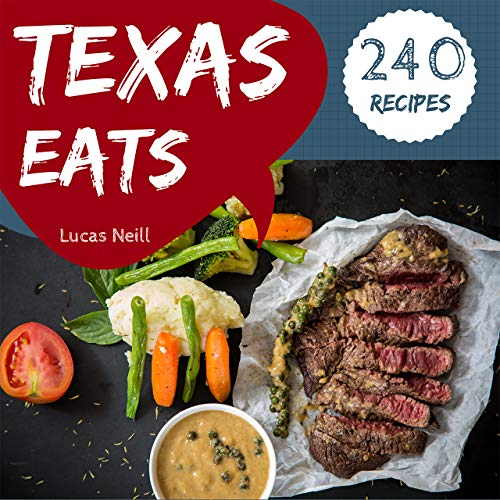 Texas Eats 240: Take A Tasty Tour Of Texas With 240 Best Texas Recipes! (Texas Bbq Cookbook, Texas Grilling Cookbook, South Texas Cookbook, Texas Slow Cooker Cookbook, Texas Tacos) [Book 1] by Lucas Neill