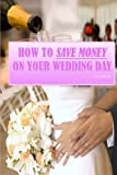 How To Save Money On Your Wedding Day: Finally Revealed: Simple and Easy to Follow Methods of Saving Thousands on your Big Day but still making it a Fantastic Day to Remember!