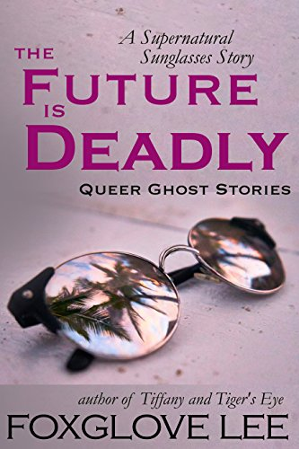The Future is Deadly: A Supernatural Sunglasses Story (Queer Ghost Stories Book - The Sunglasses Owner