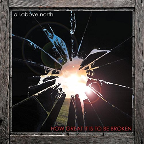 All Above North - How Great It Is to Be Broken (2017)