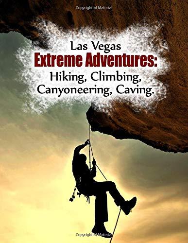 Amazon Com Las Vegas Extreme Adventures Hiking Climbing Canyoneering Caving 9781711925998 City Trails Publishing Books