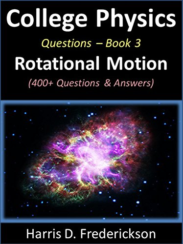 College Physics Questions - Book 3 (Rotational Motion): 400+ Questions & Answers (Physics Questions And Answers For Class 10)