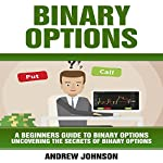 Binary Options: A Beginner's Guide to Binary Options: Uncovering the Secrets of Binary Options: A Beginners Guide to Trading Book | Andrew Johnson