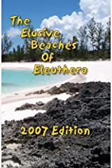 The Elusive Beaches Of Eleuthera 2007 Edition: Your Guide to the Hidden Beaches of this Bahamas Out-Island including Harbour Island (Volume 1) Paperback