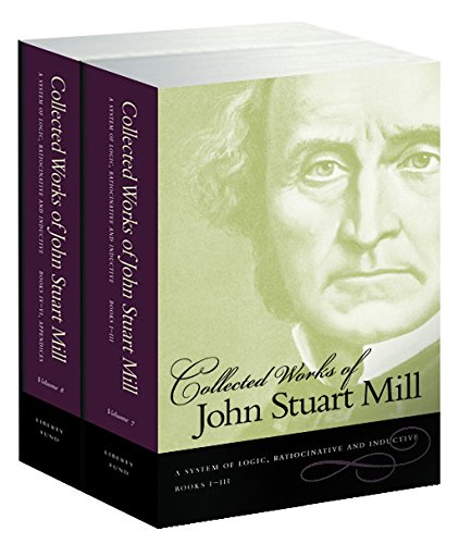 Collected Works of John Stuart Mill System of Logic, Ratiocinative and Inductive (Vol.7: Books I-III and Vol.8: Books IV-VI) (v. 7 & 8)