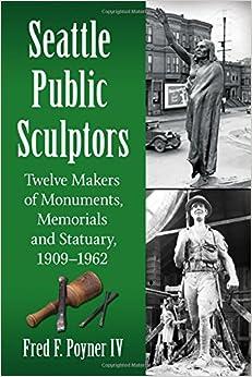 Seattle Public Sculptors: Twelve Makers of Monuments, Memorials and Statuary, 1909-1962